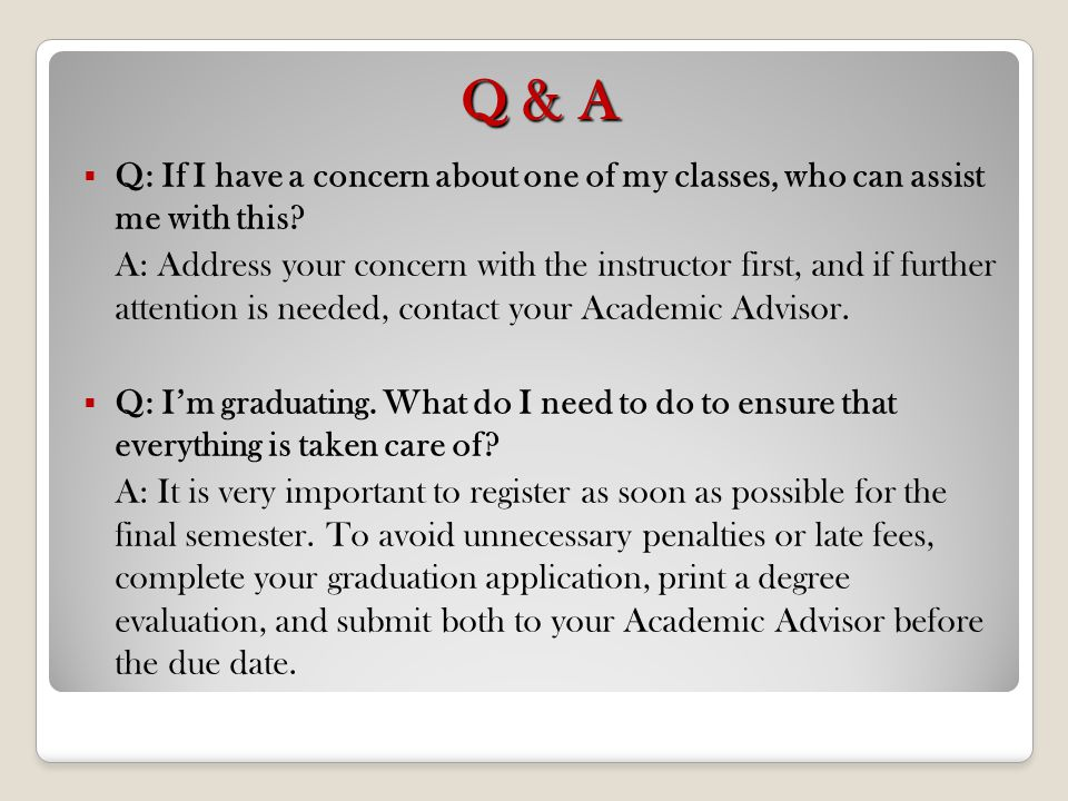 Q & A Q: If I have a concern about one of my classes, who can assist me with this? A: Address your concern with the instructor first, and if further a