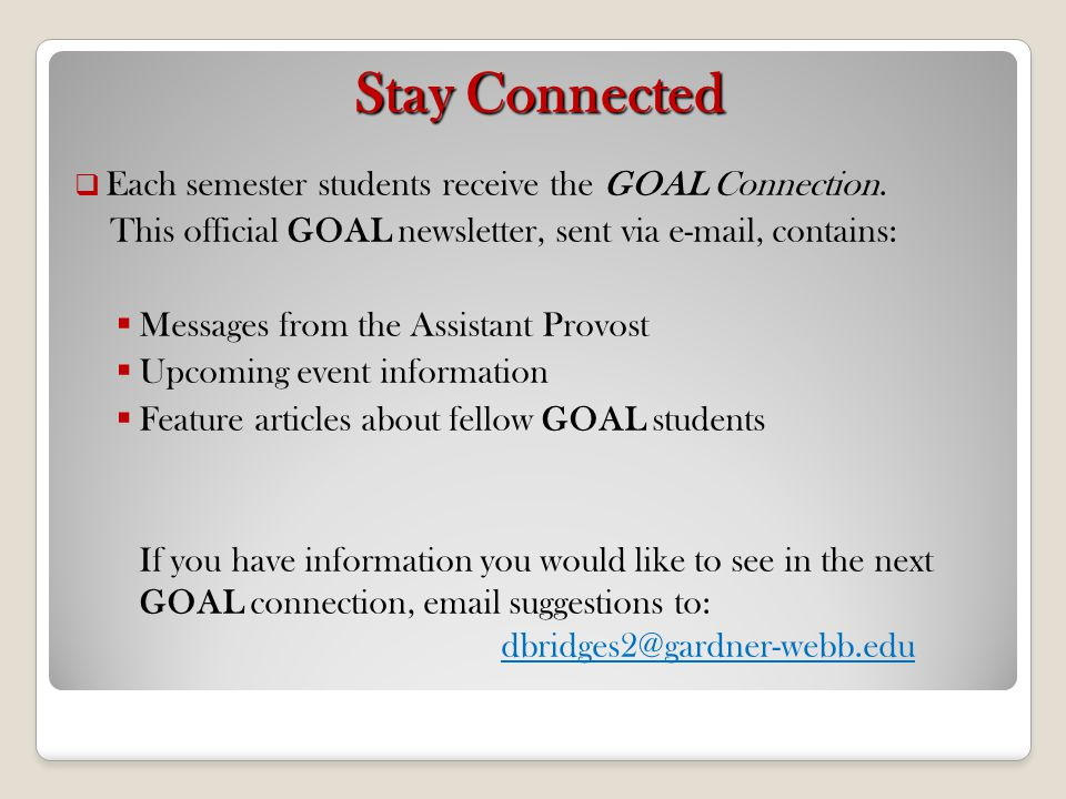 Stay Connected Each semester students receive the GOAL Connection. This official GOAL newsletter, sent via e-mail, contains: Messages from the Assista