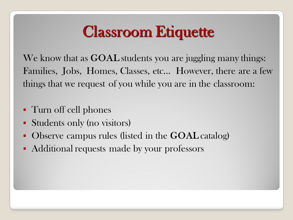 Classroom Etiquette We know that as GOAL students you are juggling many things: Families, Jobs, Homes, Classes, etc… However, there are a few things t