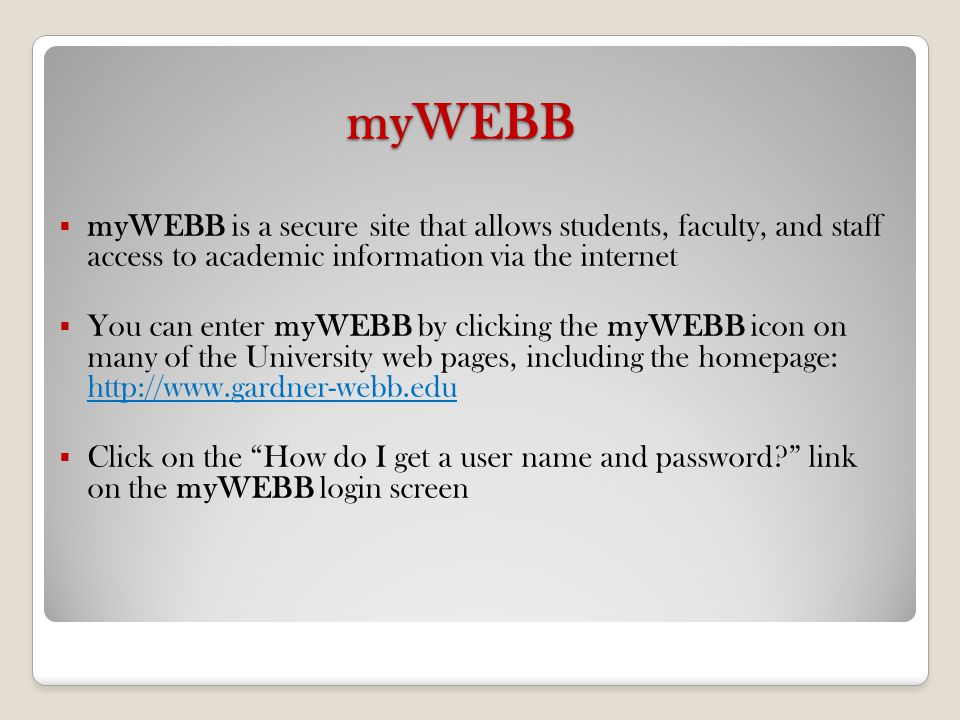 myWEBB Use myWEBB to: Access online and web-enhanced courses Access your GWU email & campus announcements View final grades View your unofficial transcript Print/Display your class schedule Check registration status View/Update personal information View financial aid/billing information Print/Display degree evaluations