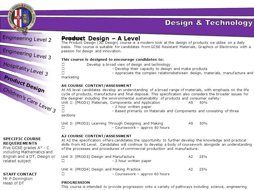 Engineering Level 2 Engineering Level 3 Hospitality Level 3 Product Design Product Design – A Level OVERVIEW The Product Design (3D Design) course is