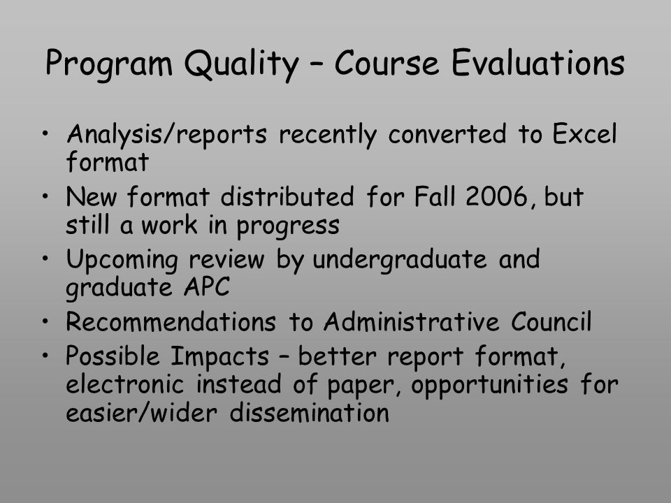 Program Quality – Course Evaluations Analysis/reports recently converted to Excel format New format distributed for Fall 2006, but still a work in progress Upcoming review by undergraduate and graduate APC Recommendations to Administrative Council Possible Impacts – better report format, electronic instead of paper, opportunities for easier/wider dissemination