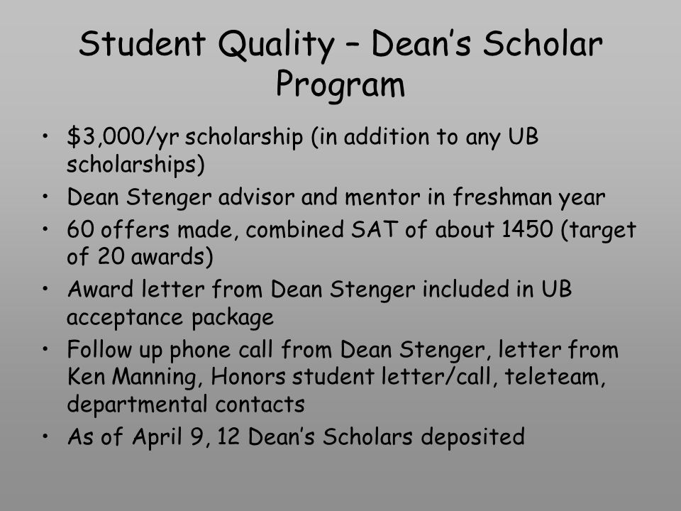 Student Quality – Deans Scholar Program $3,000/yr scholarship (in addition to any UB scholarships) Dean Stenger advisor and mentor in freshman year 60 offers made, combined SAT of about 1450 (target of 20 awards) Award letter from Dean Stenger included in UB acceptance package Follow up phone call from Dean Stenger, letter from Ken Manning, Honors student letter/call, teleteam, departmental contacts As of April 9, 12 Deans Scholars deposited