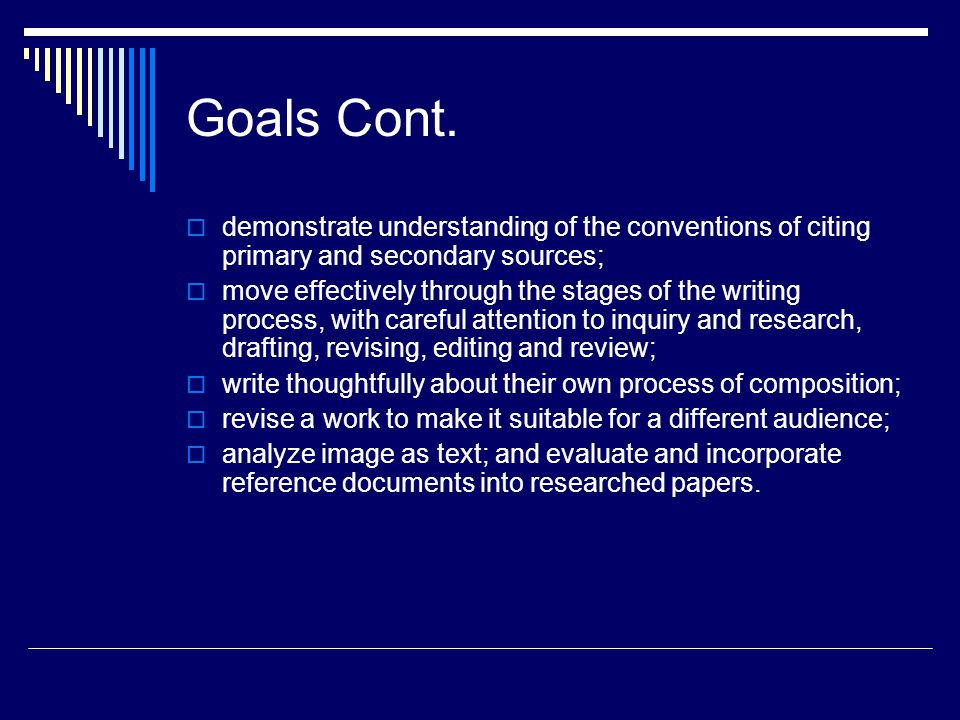 Goals Cont. demonstrate understanding of the conventions of citing primary and secondary sources; move effectively through the stages of the writing p