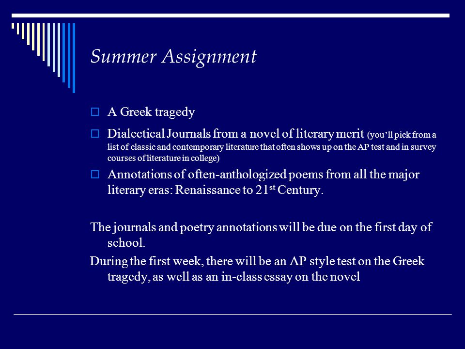 Summer Assignment A Greek tragedy Dialectical Journals from a novel of literary merit (youll pick from a list of classic and contemporary literature that often shows up on the AP test and in survey courses of literature in college) Annotations of often-anthologized poems from all the major literary eras: Renaissance to 21 st Century.