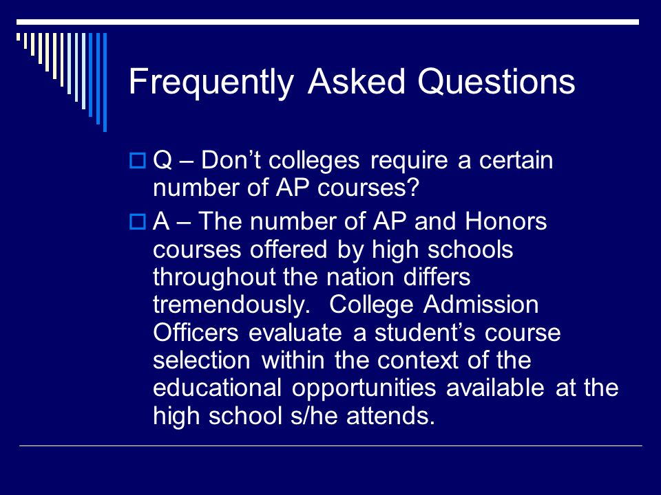Frequently Asked Questions Q – Dont colleges require a certain number of AP courses.
