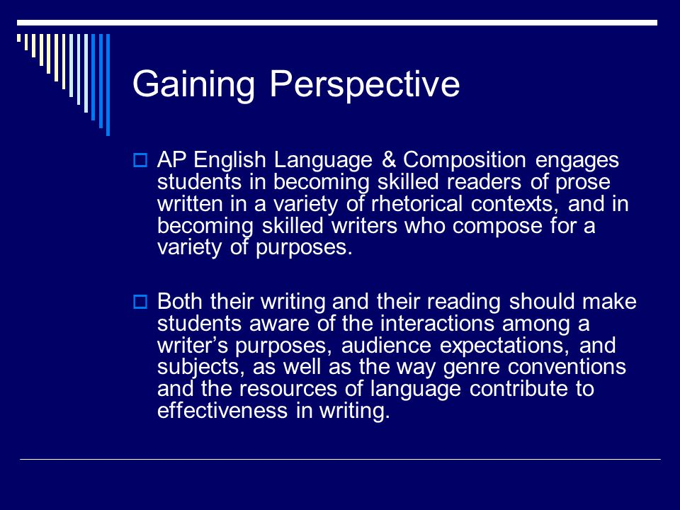 Goals Upon completing the AP English Language and Composition course, then, students should be able to: analyze and interpret samples of good writing, identifying and explaining an authors use of rhetorical strategies and techniques; apply effective strategies and techniques in their own writing; create and sustain arguments based on readings, research and/or personal experience; write for a variety of purposes; produce expository, analytical and argumentative compositions that introduce a complex central idea and develop it with appropriate evidence drawn from primary and/or secondary sources, cogent explanations and clear transitions; demonstrate understanding and mastery of standard written English as well as stylistic maturity in their own writings;