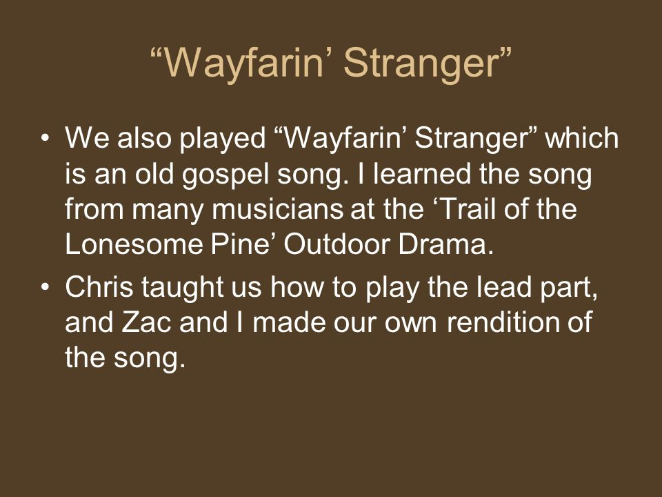Wayfarin Stranger We also played Wayfarin Stranger which is an old gospel song.