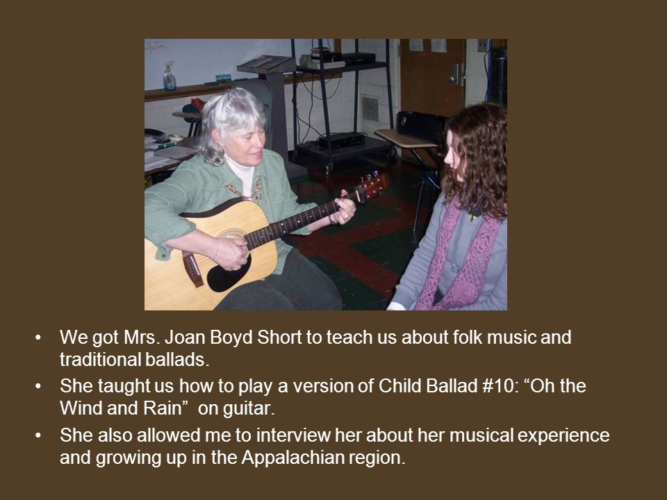 We got Mrs. Joan Boyd Short to teach us about folk music and traditional ballads.