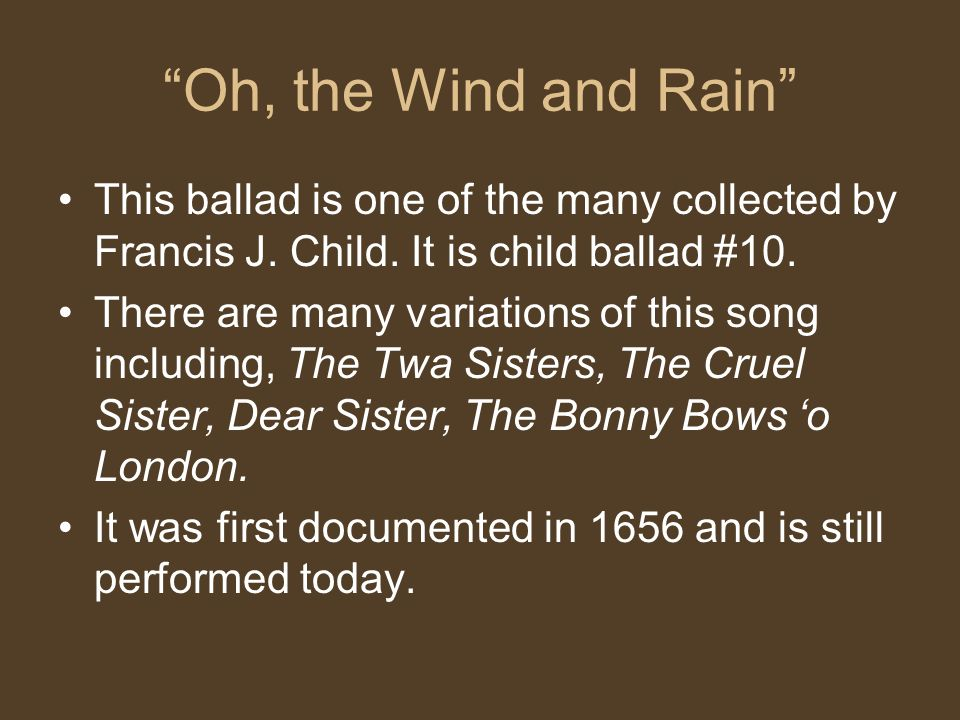 Oh, the Wind and Rain This ballad is one of the many collected by Francis J.