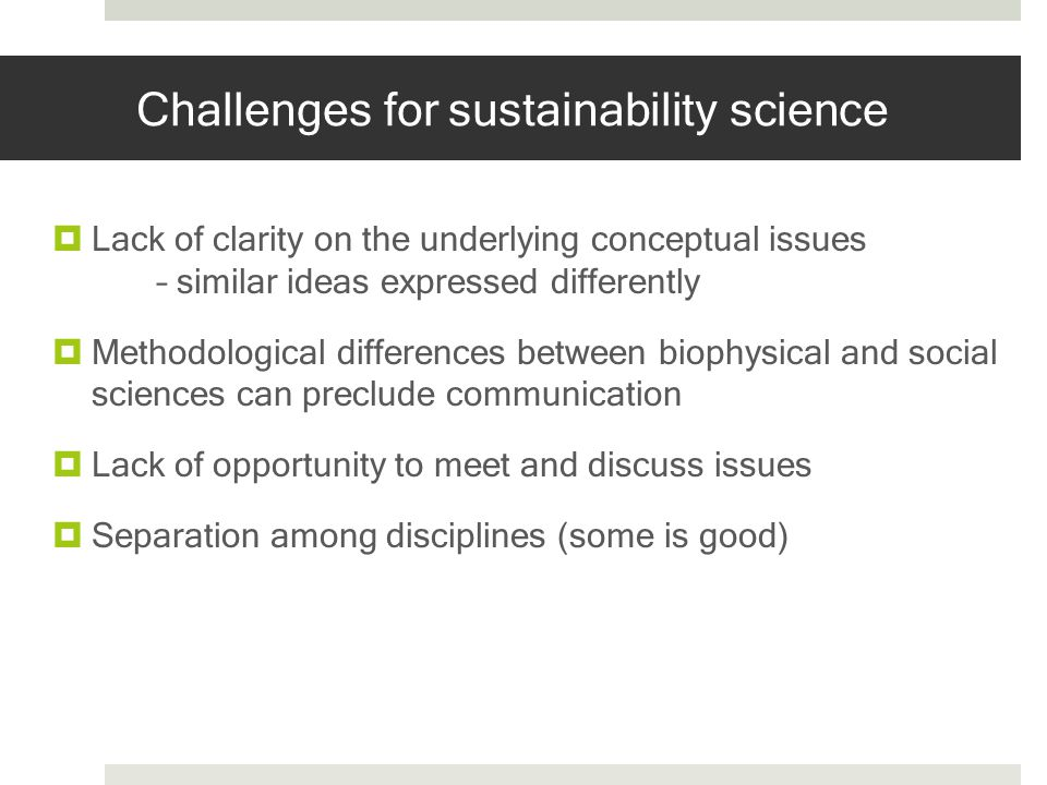 Challenges for sustainability science Lack of clarity on the underlying conceptual issues – similar ideas expressed differently Methodological differe