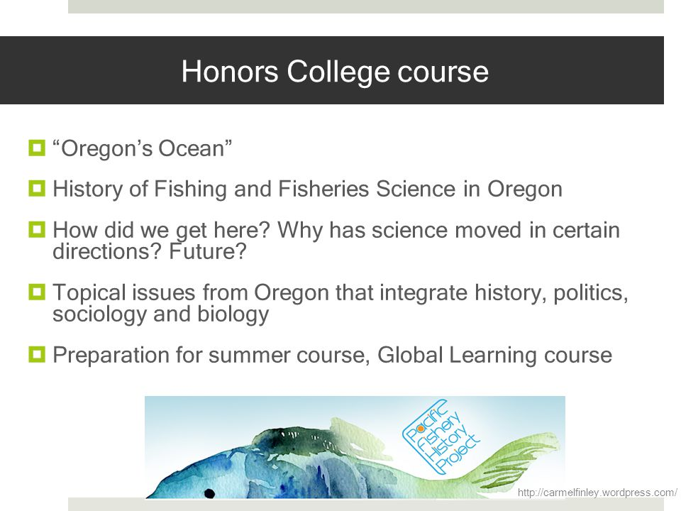 Honors College course Oregons Ocean History of Fishing and Fisheries Science in Oregon How did we get here? Why has science moved in certain direction