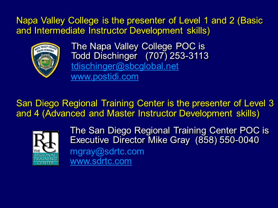 Napa Valley College is the presenter of Level 1 and 2 (Basic and Intermediate Instructor Development skills) San Diego Regional Training Center is the presenter of Level 3 and 4 (Advanced and Master Instructor Development skills) The Napa Valley College POC is Todd Dischinger (707) 253-3113 www.postidi.com tdischinger@sbcglobal.net The San Diego Regional Training Center POC is Executive Director Mike Gray (858) 550-0040 www.sdrtc.com mgray@sdrtc.com