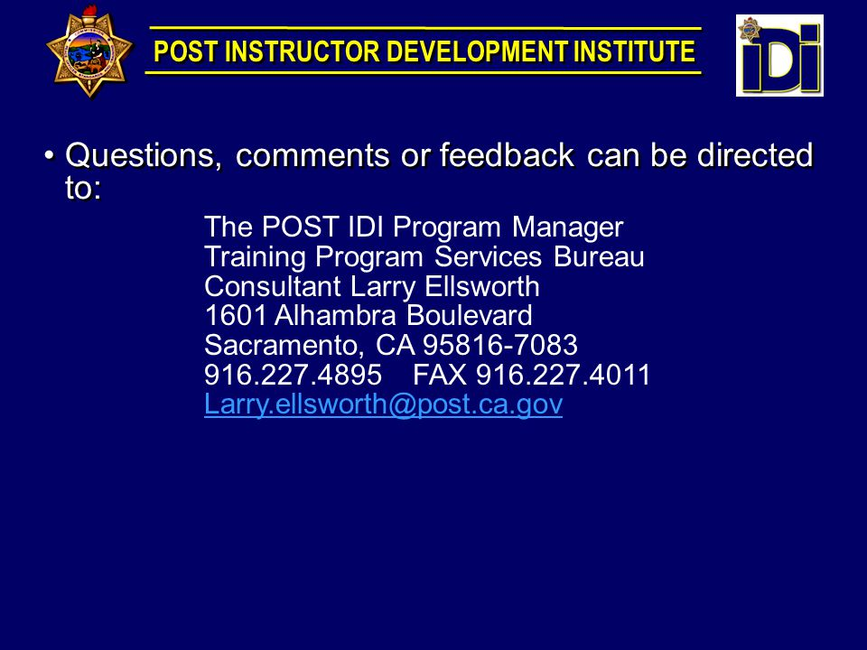 Questions, comments or feedback can be directed to: The POST IDI Program Manager Training Program Services Bureau Consultant Larry Ellsworth 1601 Alhambra Boulevard Sacramento, CA 95816-7083 916.227.4895 FAX 916.227.4011 Larry.ellsworth@post.ca.gov POST INSTRUCTOR DEVELOPMENT INSTITUTE