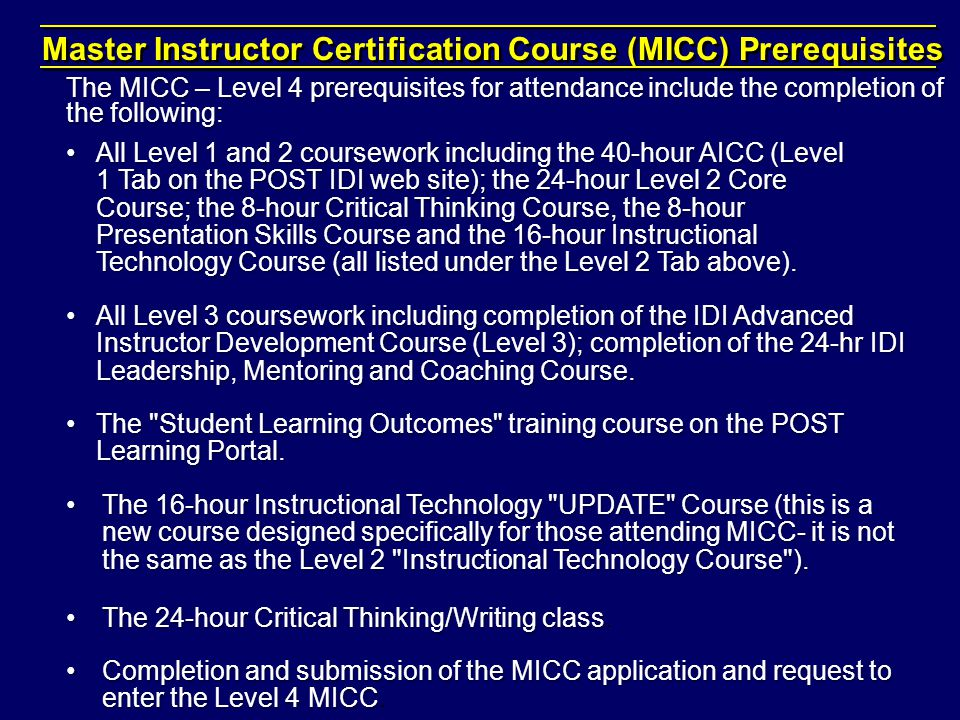 Master Instructor Certification Course (MICC) Prerequisites The MICC – Level 4 prerequisites for attendance include the completion of the following: All Level 1 and 2 coursework including the 40-hour AICC (Level 1 Tab on the POST IDI web site); the 24-hour Level 2 Core Course; the 8-hour Critical Thinking Course, the 8-hour Presentation Skills Course and the 16-hour Instructional Technology Course (all listed under the Level 2 Tab above).All Level 1 and 2 coursework including the 40-hour AICC (Level 1 Tab on the POST IDI web site); the 24-hour Level 2 Core Course; the 8-hour Critical Thinking Course, the 8-hour Presentation Skills Course and the 16-hour Instructional Technology Course (all listed under the Level 2 Tab above).