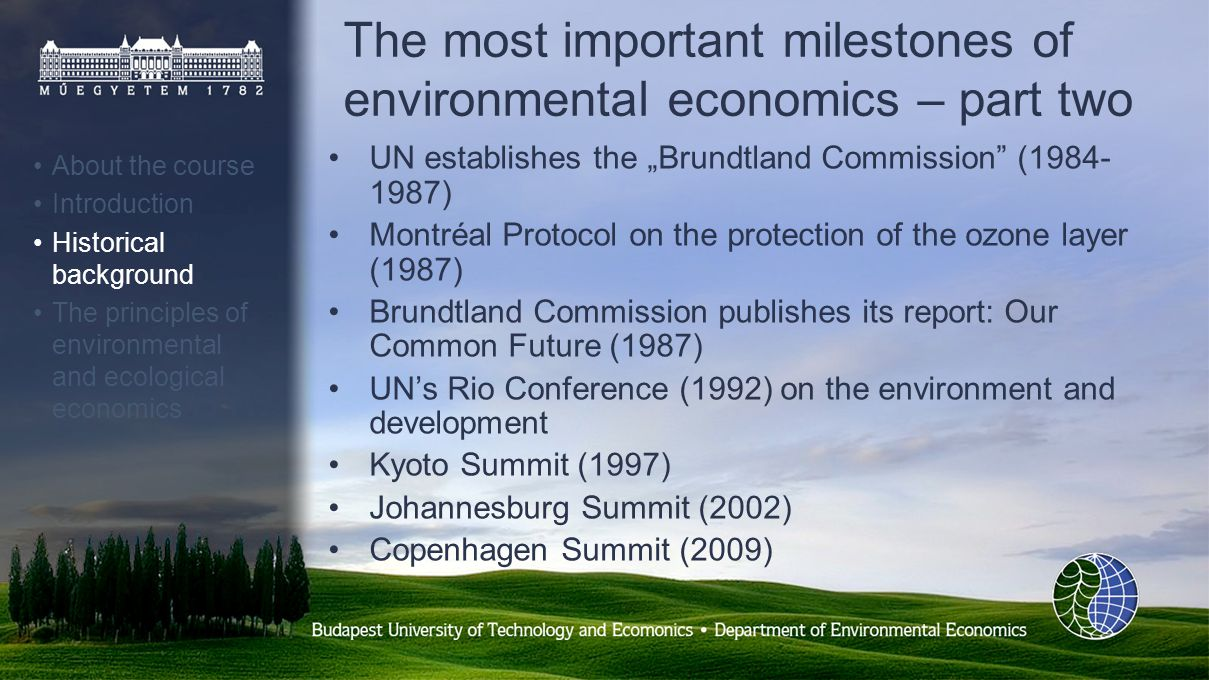 The most important milestones of environmental economics – part two UN establishes the Brundtland Commission (1984- 1987) Montréal Protocol on the protection of the ozone layer (1987) Brundtland Commission publishes its report: Our Common Future (1987) UNs Rio Conference (1992) on the environment and development Kyoto Summit (1997) Johannesburg Summit (2002) Copenhagen Summit (2009) About the course Introduction Historical background The principles of environmental and ecological economics