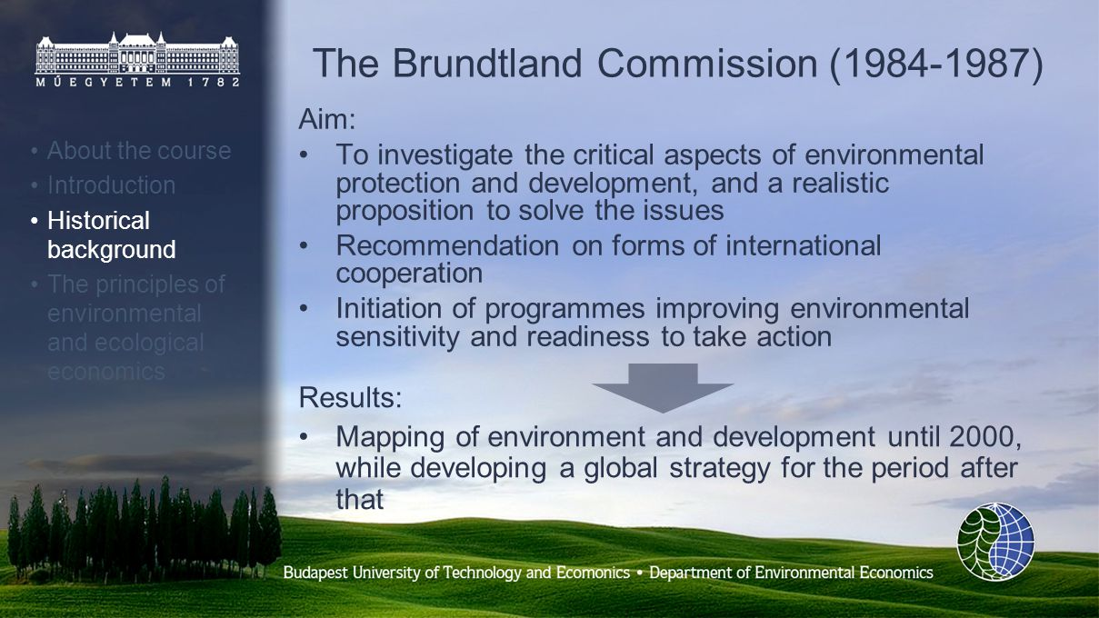 The Brundtland Commission (1984-1987) Aim: To investigate the critical aspects of environmental protection and development, and a realistic proposition to solve the issues Recommendation on forms of international cooperation Initiation of programmes improving environmental sensitivity and readiness to take action About the course Introduction Historical background The principles of environmental and ecological economics Results: Mapping of environment and development until 2000, while developing a global strategy for the period after that