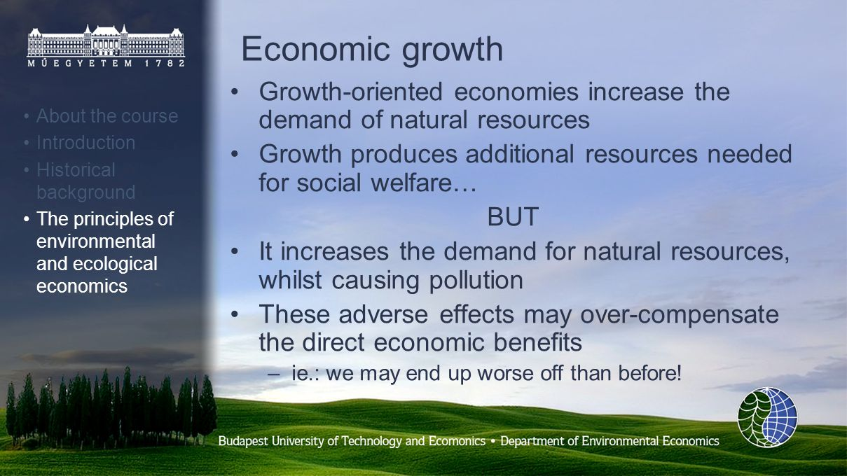 Economic growth Growth-oriented economies increase the demand of natural resources Growth produces additional resources needed for social welfare… BUT It increases the demand for natural resources, whilst causing pollution These adverse effects may over-compensate the direct economic benefits –ie.: we may end up worse off than before.