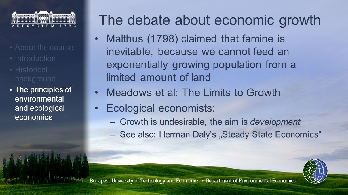 The debate about economic growth Malthus (1798) claimed that famine is inevitable, because we cannot feed an exponentially growing population from a limited amount of land Meadows et al: The Limits to Growth Ecological economists: –Growth is undesirable, the aim is development –See also: Herman Dalys Steady State Economics About the course Introduction Historical background The principles of environmental and ecological economics