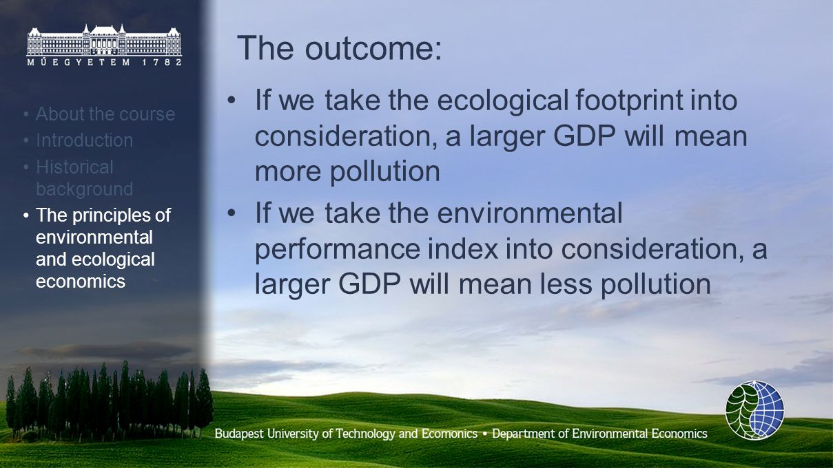 The outcome: If we take the ecological footprint into consideration, a larger GDP will mean more pollution If we take the environmental performance index into consideration, a larger GDP will mean less pollution About the course Introduction Historical background The principles of environmental and ecological economics