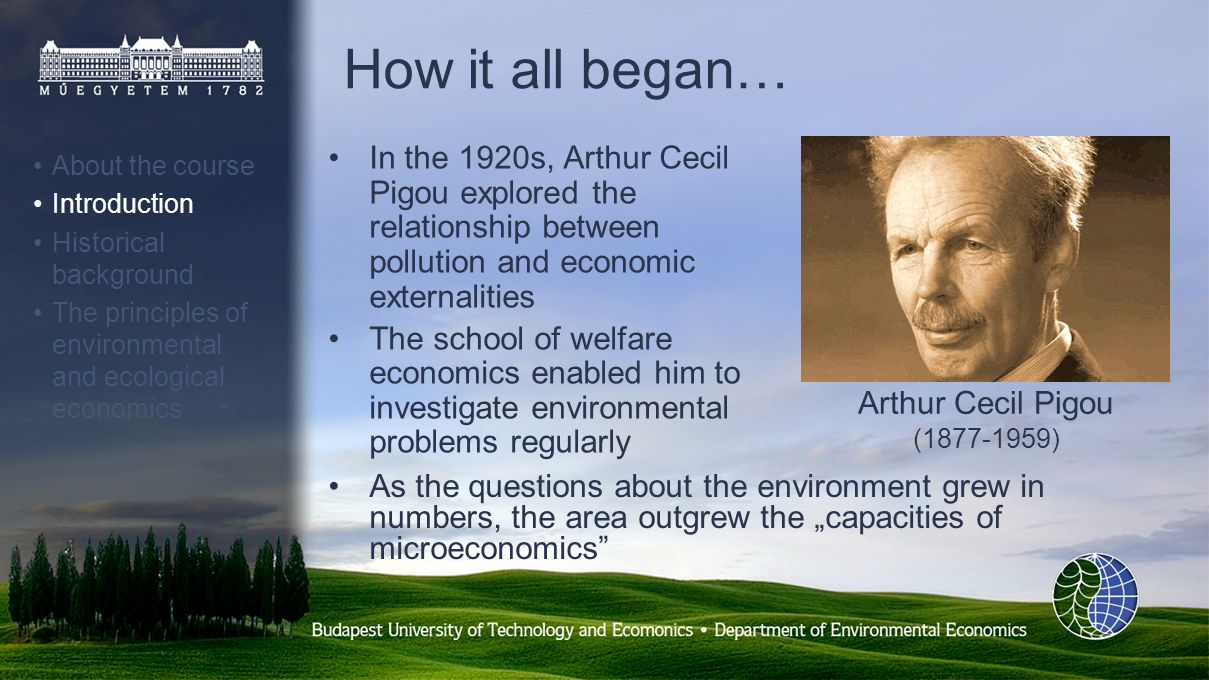 How it all began… In the 1920s, Arthur Cecil Pigou explored the relationship between pollution and economic externalities The school of welfare economics enabled him to investigate environmental problems regularly As the questions about the environment grew in numbers, the area outgrew the capacities of microeconomics Arthur Cecil Pigou (1877-1959) About the course Introduction Historical background The principles of environmental and ecological economics
