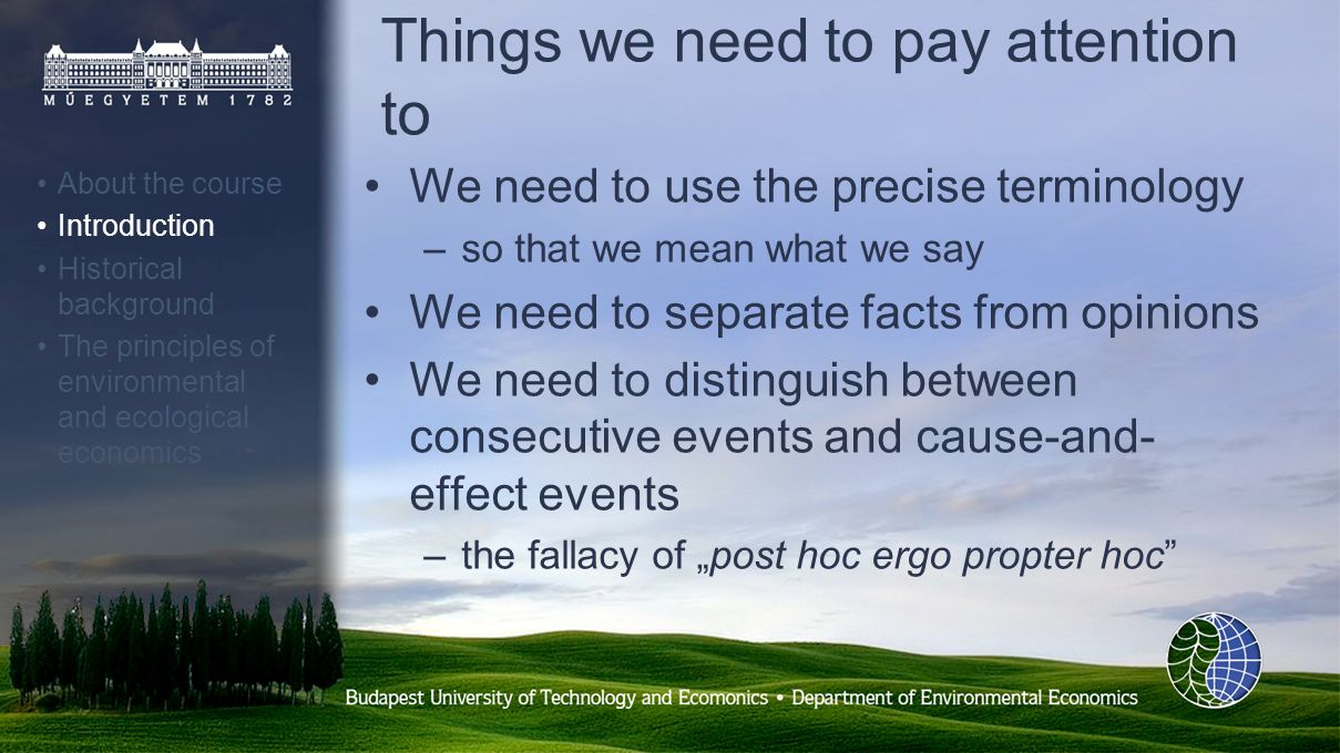 Things we need to pay attention to We need to use the precise terminology –so that we mean what we say We need to separate facts from opinions We need to distinguish between consecutive events and cause-and- effect events –the fallacy of post hoc ergo propter hoc About the course Introduction Historical background The principles of environmental and ecological economics