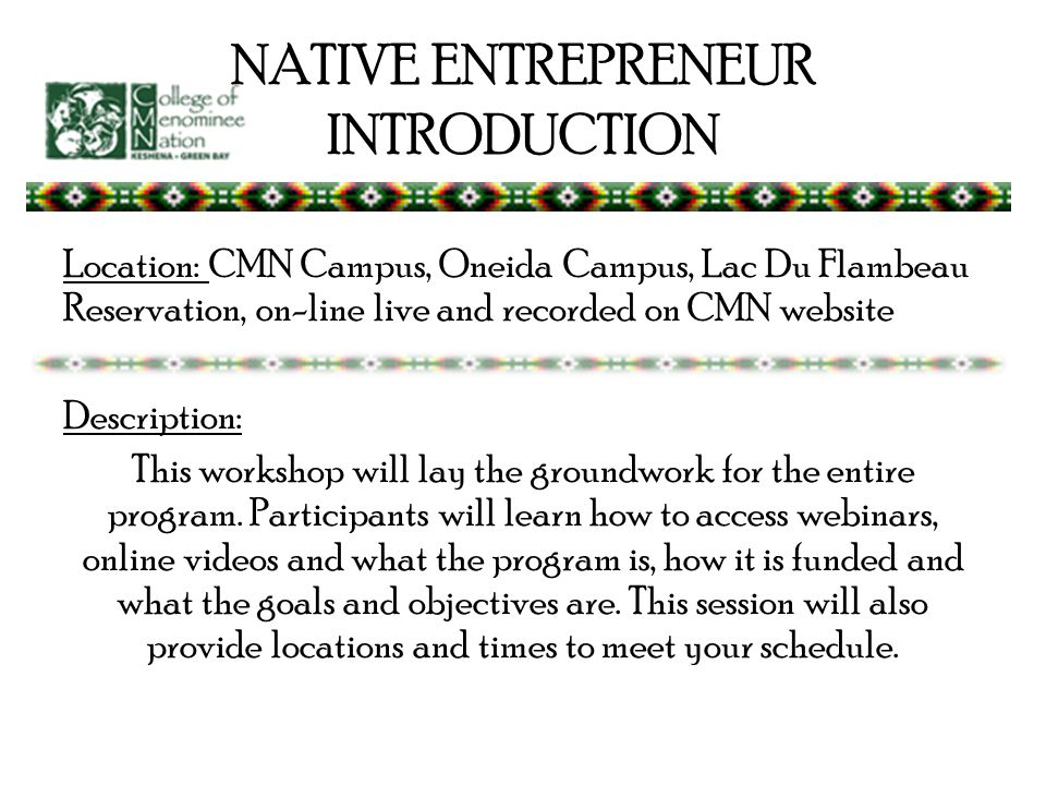 NATIVE ENTREPRENEUR INTRODUCTION Location: CMN Campus, Oneida Campus, Lac Du Flambeau Reservation, on-line live and recorded on CMN website Description: This workshop will lay the groundwork for the entire program.