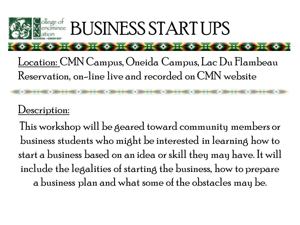 BUSINESS START UPS Location: CMN Campus, Oneida Campus, Lac Du Flambeau Reservation, on-line live and recorded on CMN website Description: This workshop will be geared toward community members or business students who might be interested in learning how to start a business based on an idea or skill they may have.