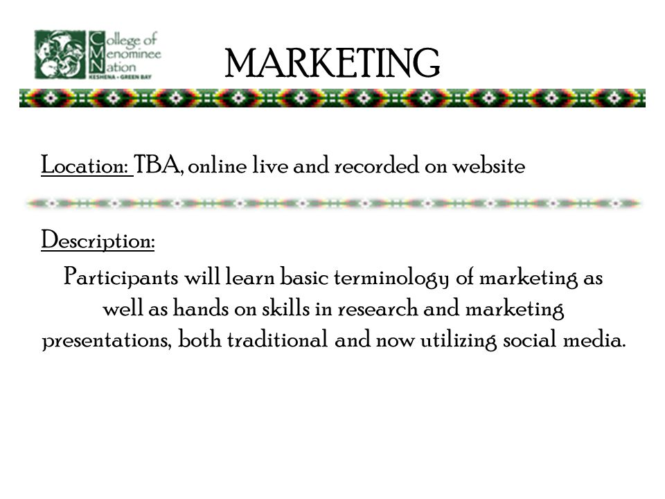 MARKETING Location: TBA, online live and recorded on website Description: Participants will learn basic terminology of marketing as well as hands on skills in research and marketing presentations, both traditional and now utilizing social media.