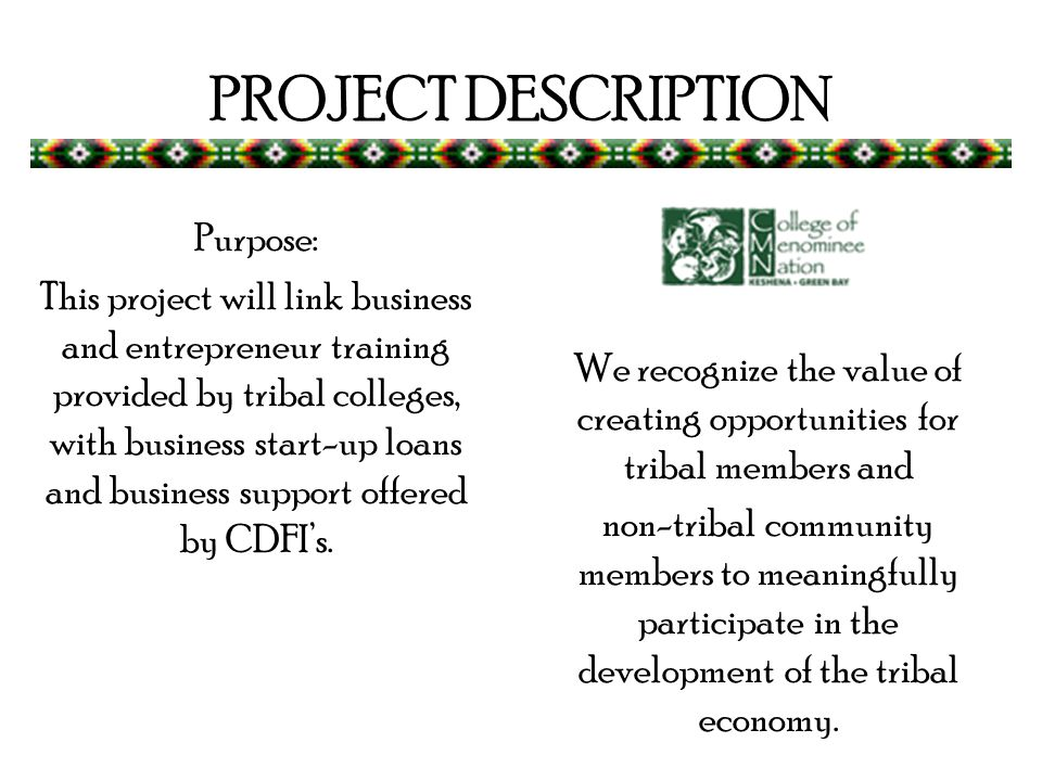 PROJECT DESCRIPTION Purpose: This project will link business and entrepreneur training provided by tribal colleges, with business start-up loans and business support offered by CDFIs.