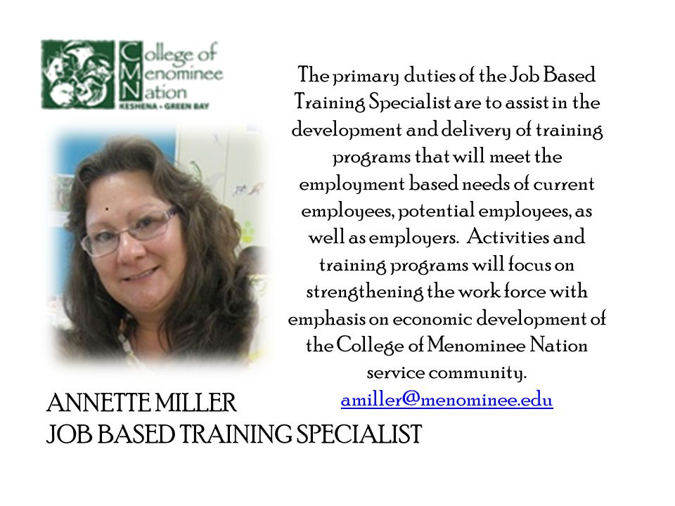 ANNETTE MILLER JOB BASED TRAINING SPECIALIST The primary duties of the Job Based Training Specialist are to assist in the development and delivery of training programs that will meet the employment based needs of current employees, potential employees, as well as employers.