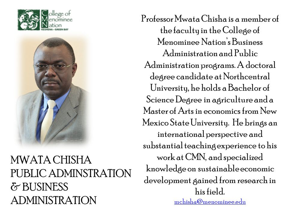 MWATA CHISHA PUBLIC ADMINSTRATION & BUSINESS ADMINISTRATION Professor Mwata Chisha is a member of the faculty in the College of Menominee Nations Business Administration and Public Administration programs.