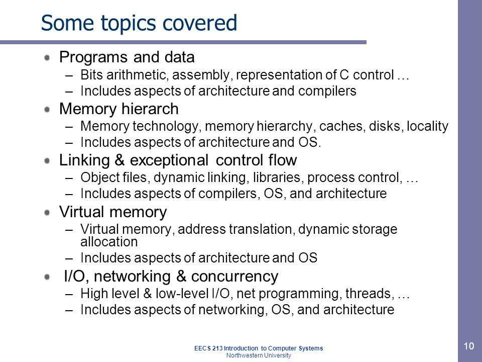 EECS 213 Introduction to Computer Systems Northwestern University 10 Some topics covered Programs and data –Bits arithmetic, assembly, representation