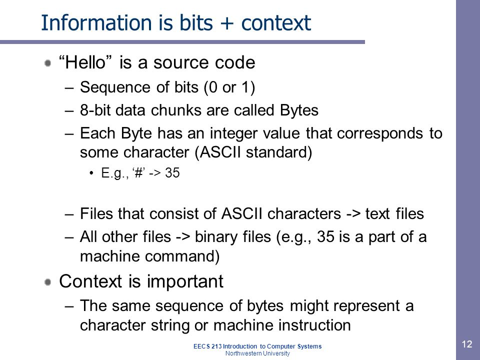 EECS 213 Introduction to Computer Systems Northwestern University 12 Information is bits + context Hello is a source code –Sequence of bits (0 or 1) –
