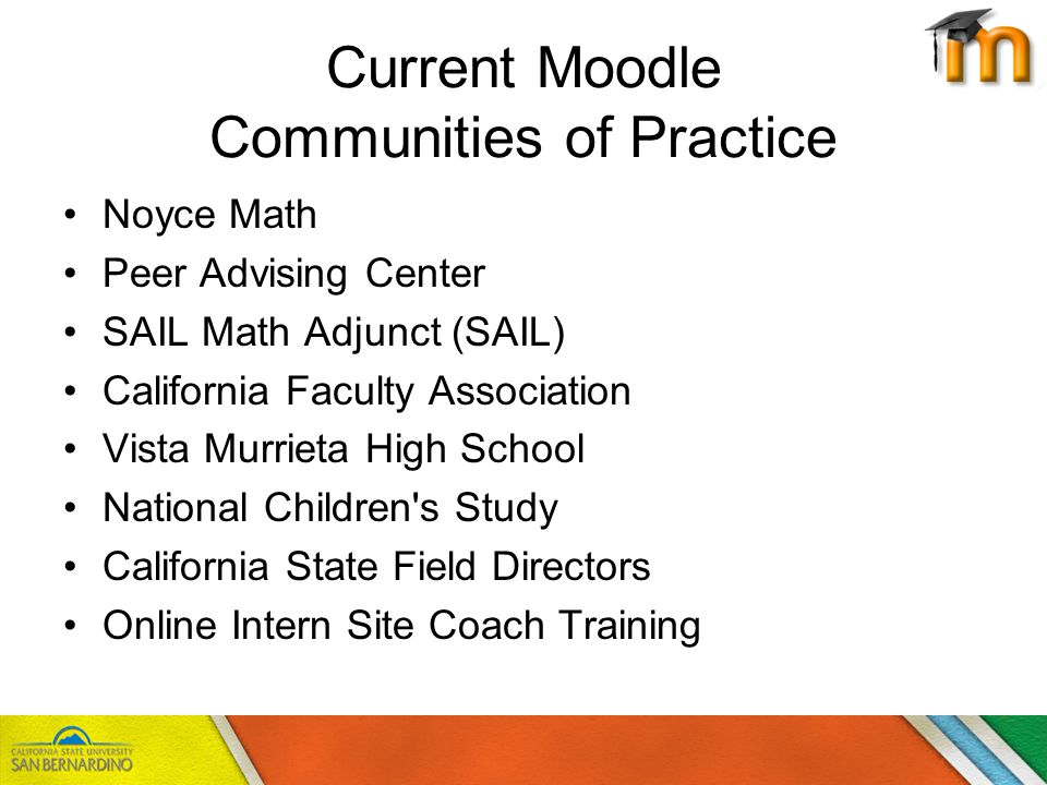 Current Moodle Communities of Practice Noyce Math Peer Advising Center SAIL Math Adjunct (SAIL) California Faculty Association Vista Murrieta High School National Children s Study California State Field Directors Online Intern Site Coach Training