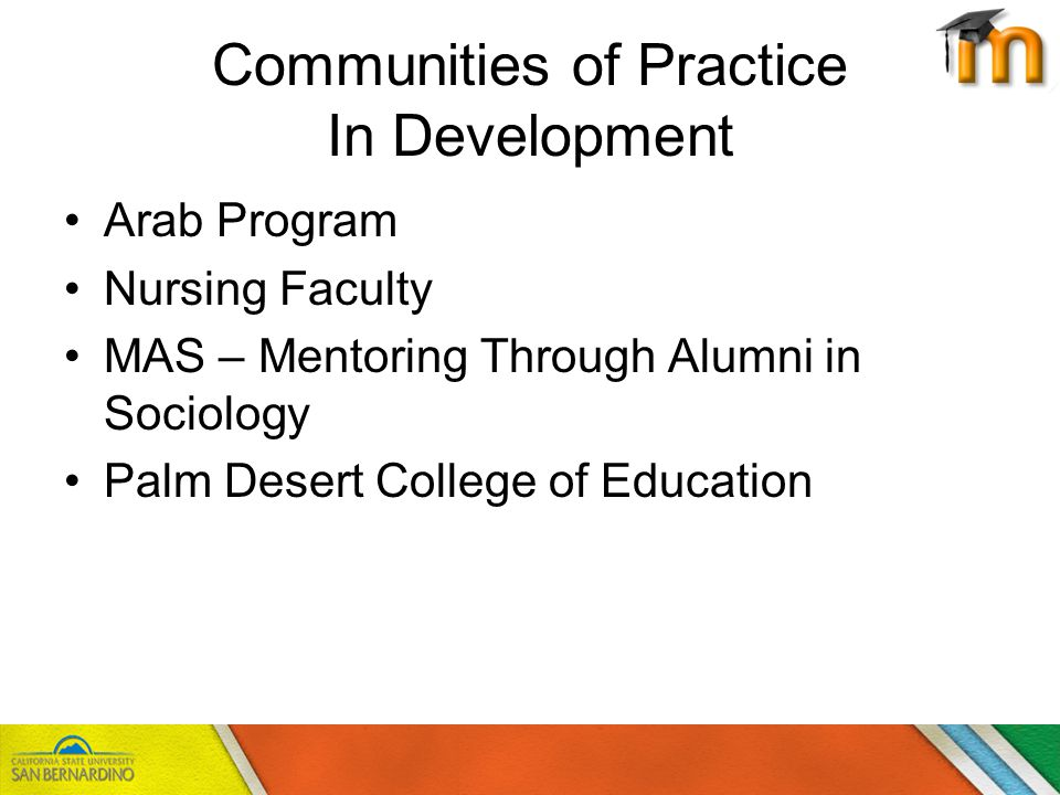 Communities of Practice In Development Arab Program Nursing Faculty MAS – Mentoring Through Alumni in Sociology Palm Desert College of Education