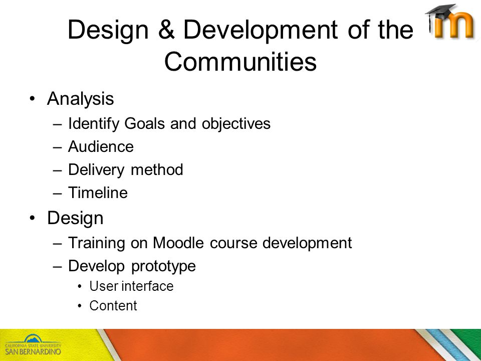 Design & Development of the Communities Analysis –Identify Goals and objectives –Audience –Delivery method –Timeline Design –Training on Moodle course development –Develop prototype User interface Content