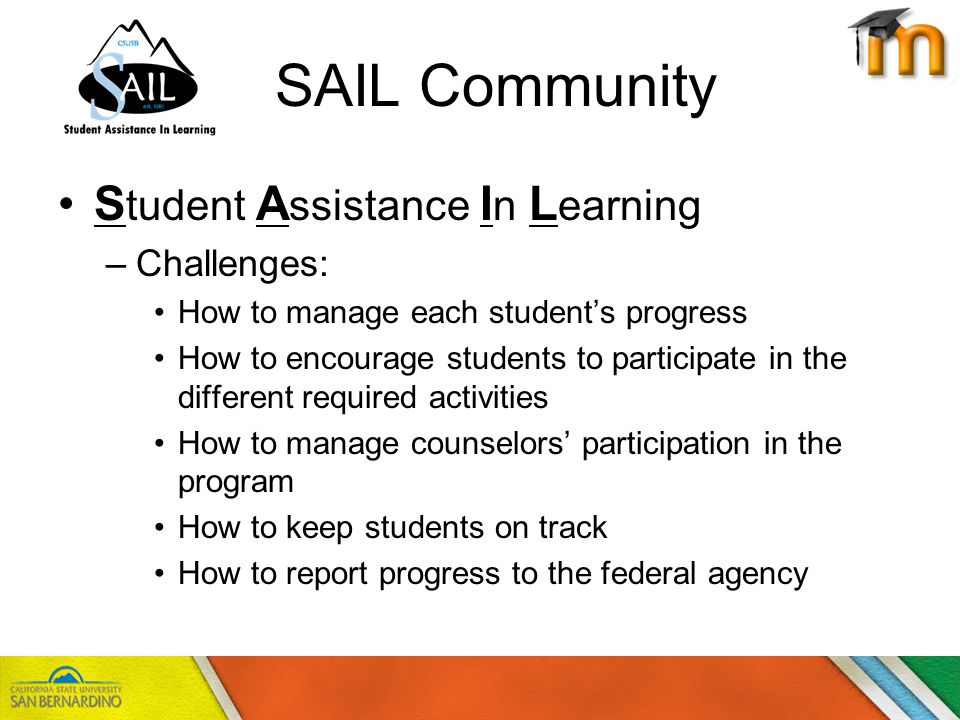 SAIL Community S tudent A ssistance I n L earning –Challenges: How to manage each students progress How to encourage students to participate in the different required activities How to manage counselors participation in the program How to keep students on track How to report progress to the federal agency