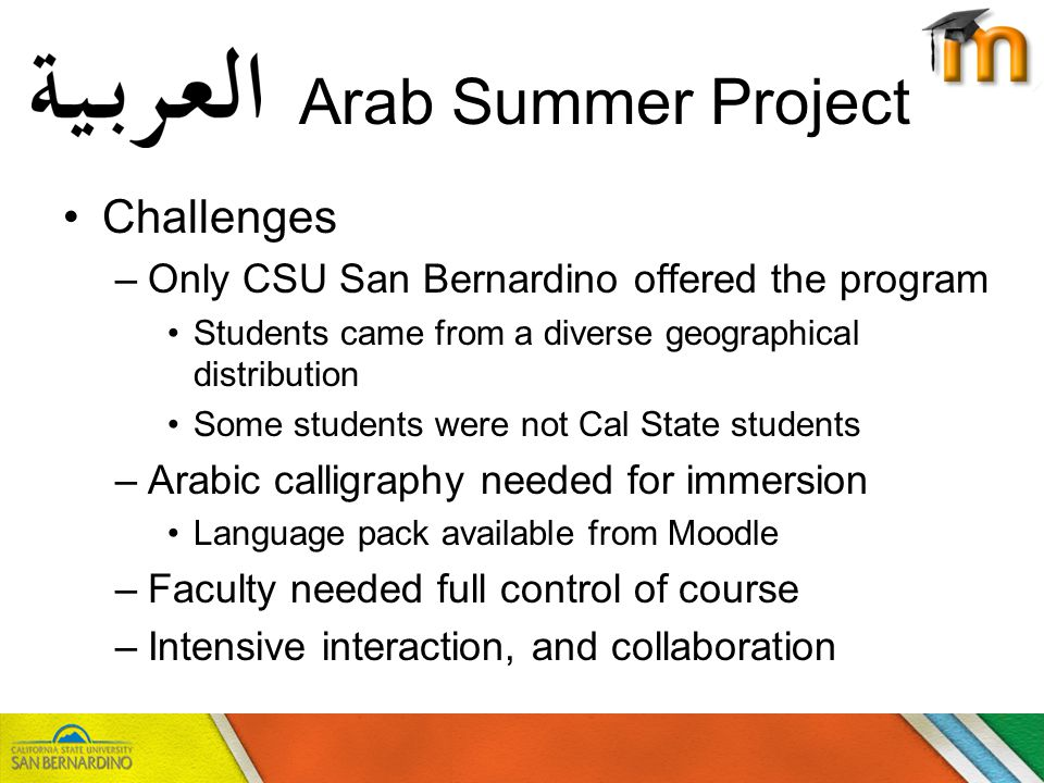Arab Summer Project Challenges –Only CSU San Bernardino offered the program Students came from a diverse geographical distribution Some students were not Cal State students –Arabic calligraphy needed for immersion Language pack available from Moodle –Faculty needed full control of course –Intensive interaction, and collaboration