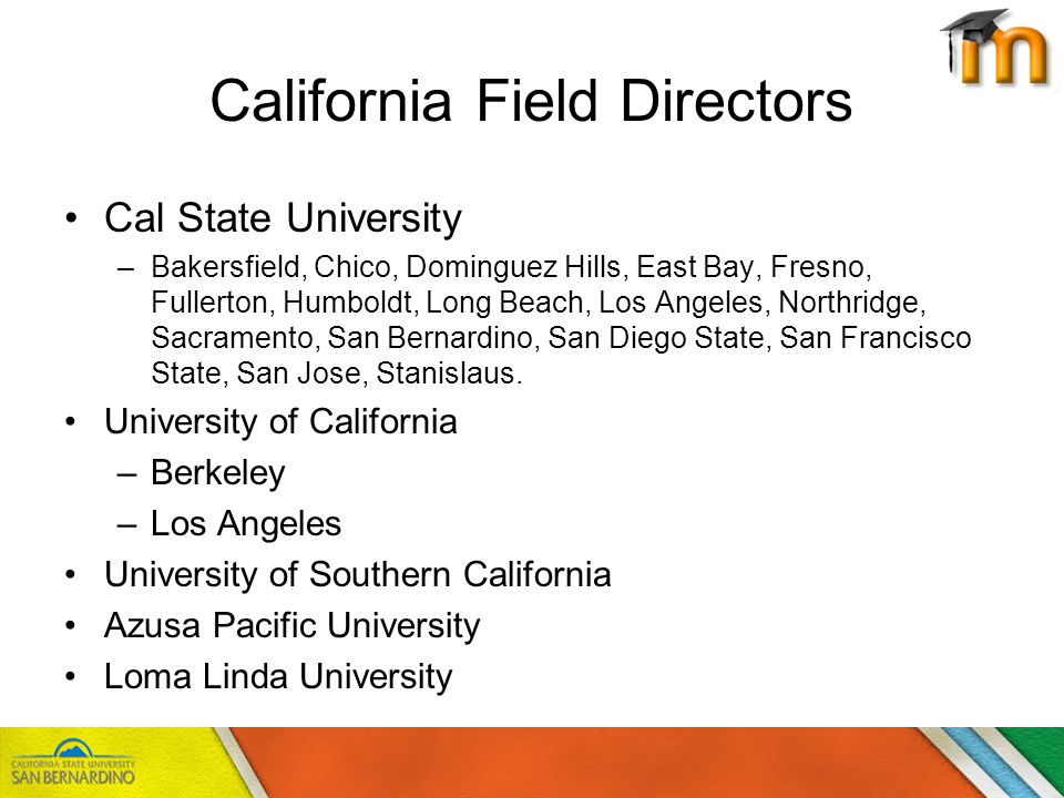 California Field Directors Cal State University –Bakersfield, Chico, Dominguez Hills, East Bay, Fresno, Fullerton, Humboldt, Long Beach, Los Angeles, Northridge, Sacramento, San Bernardino, San Diego State, San Francisco State, San Jose, Stanislaus.