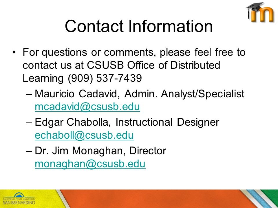 Contact Information For questions or comments, please feel free to contact us at CSUSB Office of Distributed Learning (909) 537-7439 –Mauricio Cadavid, Admin.