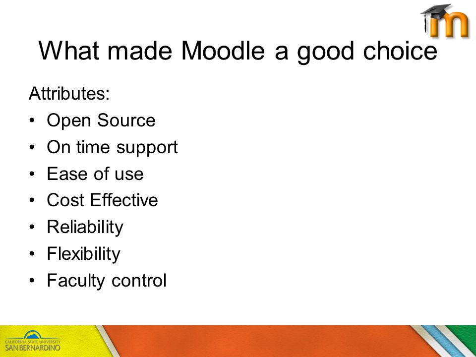 What made Moodle a good choice Attributes: Open Source On time support Ease of use Cost Effective Reliability Flexibility Faculty control