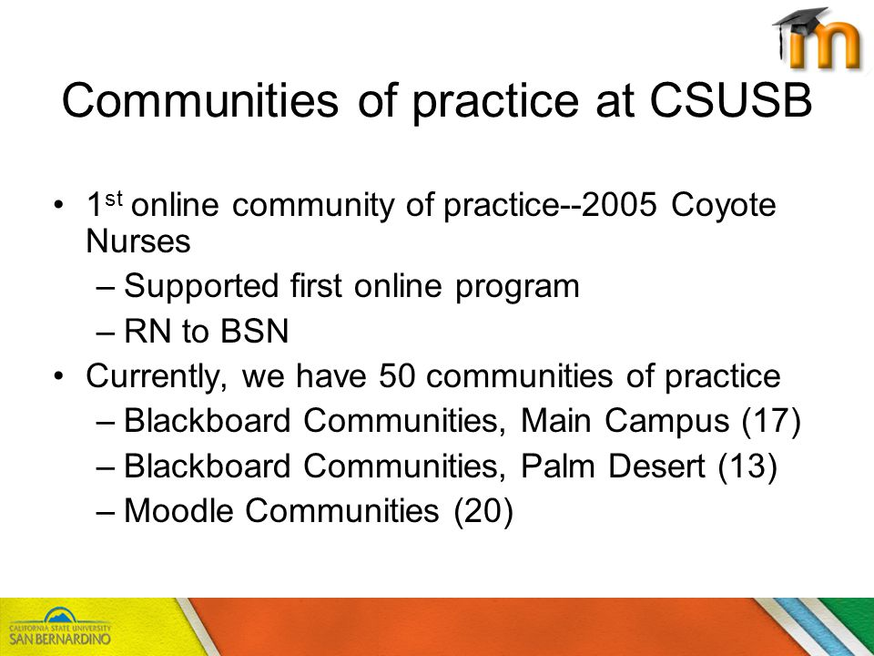 Total # of Communities20 Total # of participants627 Active Communities8 Communities in Development12 Current Communities of Practice in Moodle at CSUSB General Statistics