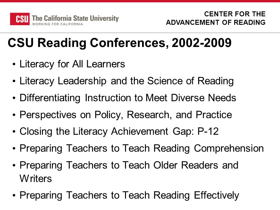 CSU Reading Conferences, 2002-2009 Literacy for All Learners Literacy Leadership and the Science of Reading Differentiating Instruction to Meet Divers