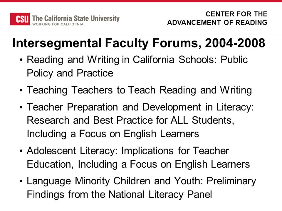 Intersegmental Faculty Forums, 2004-2008 Reading and Writing in California Schools: Public Policy and Practice Teaching Teachers to Teach Reading and
