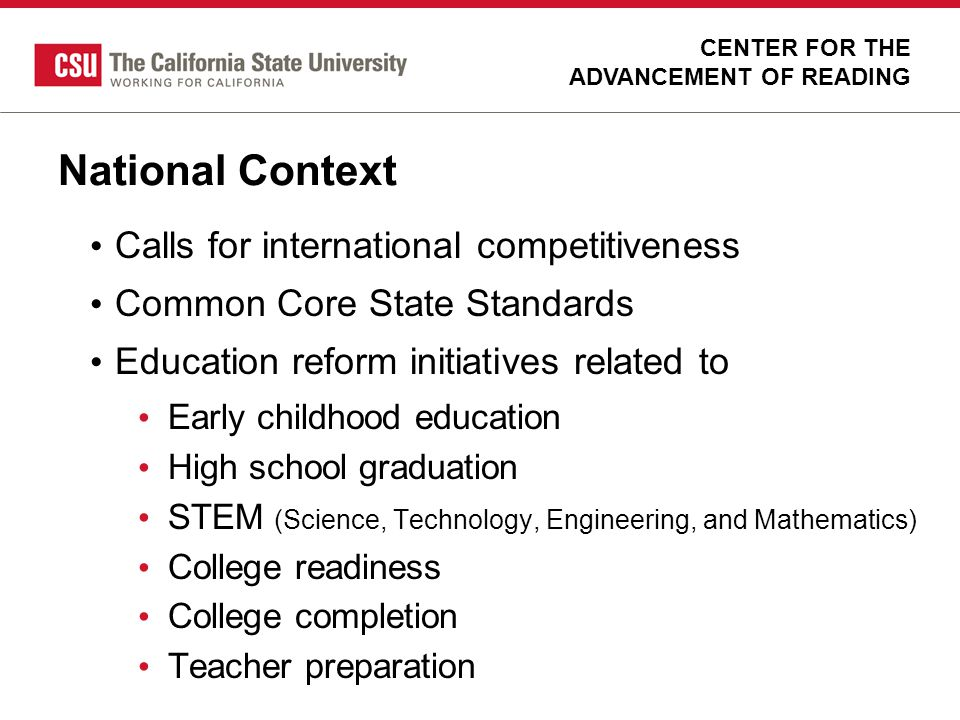 State Context Commission on Teacher Credentialing (CTC) Accreditation Standards Reading Instruction Competence Assessment (RICA) Californias Common Core Content Standards Reading reforms of the last two decades State initiatives parallel to national priorities CENTER FOR THE ADVANCEMENT OF READING
