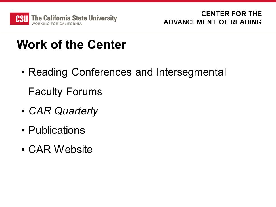 Single Subject Reading Task Force Response to evaluation results Lack of candidate preparedness in reading CSU faculty experts from 12 campuses convened in 2003 CENTER FOR THE ADVANCEMENT OF READING