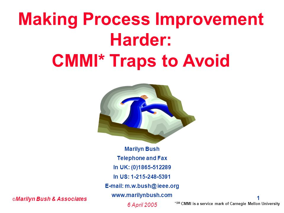 © Marilyn Bush & Associates 6 April 2005 12 Mistake 4: Appointing a Process Improvement Manager Without Real Authority to Implement Post-assessment Improvement Activities Process Improvement Managers have access neither to the information nor the authority to structure discipline into planning and management.