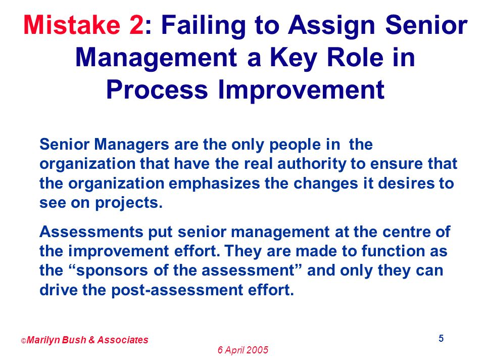 © Marilyn Bush & Associates 6 April Mistake 2: Failing to Assign Senior Management a Key Role in Process Improvement Senior Managers are the only people in the organization that have the real authority to ensure that the organization emphasizes the changes it desires to see on projects.