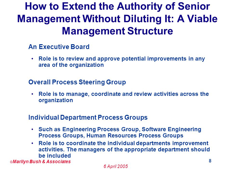 © Marilyn Bush & Associates 6 April How to Extend the Authority of Senior Management Without Diluting It: A Viable Management Structure An Executive Board Role is to review and approve potential improvements in any area of the organization Overall Process Steering Group Role is to manage, coordinate and review activities across the organization Individual Department Process Groups Such as Engineering Process Group, Software Engineering Process Groups, Human Resources Process Groups Role is to coordinate the individual departments improvement activities.
